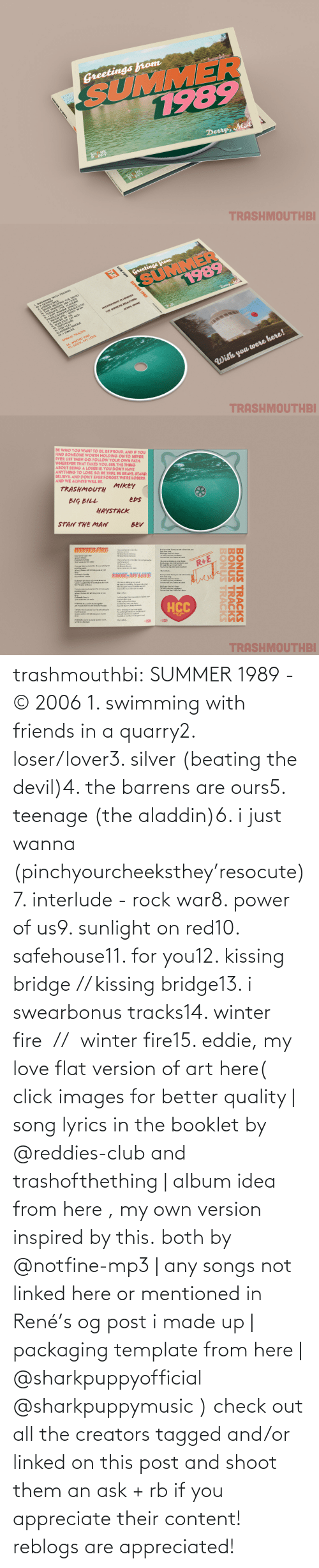 kissing: trashmouthbi: SUMMER 1989 - © 2006 1. swimming with friends in a quarry2. loser/lover3. silver (beating the devil)4. the barrens are ours5. teenage (the aladdin)6. i just wanna (pinchyourcheeksthey'resocute)7. interlude - rock war8. power of us9. sunlight on red10. safehouse11. for you12. kissing bridge // kissing bridge13. i swearbonus tracks14. winter fire  //  winter fire15. eddie, my love flat version of art here( click images for better quality | song lyrics in the booklet by @reddies-club​ and trashofthething | album idea from here , my own version inspired by this. both by @notfine-mp3​ | any songs not linked here or mentioned in René's og post i made up | packaging template from here | @sharkpuppyofficial​ @sharkpuppymusic​ ) check out all the creators tagged and/or linked on this post and shoot them an ask + rb if you appreciate their content! reblogs are appreciated!