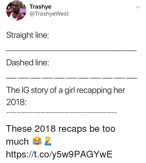 Too Much, Girl, and Her: Trashye  @TrashyeWest  Straight line:  Dashed line:  The IG story of a girl recapping her  2018: These 2018 recaps be too much 😂🤦‍♂️ https://t.co/y5w9PAGYwE