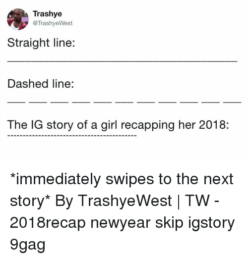 9gag, Memes, and Girl: Trashye  @TrashyeWest  Straight line:  Dashed line:  The IG story of a girl recapping her 2018: *immediately swipes to the next story*⠀ By TrashyeWest | TW⠀ -⠀ 2018recap newyear skip igstory 9gag
