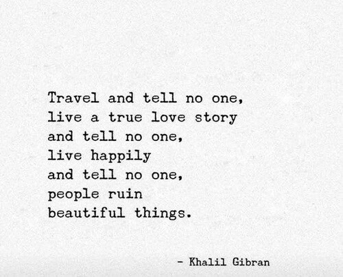 Beautiful, Love, and True: Travel and tell no one,  live a true love story  and tell no one,  live happily  and tell no one,  people ruin  beautiful things.  Khalil Gibran