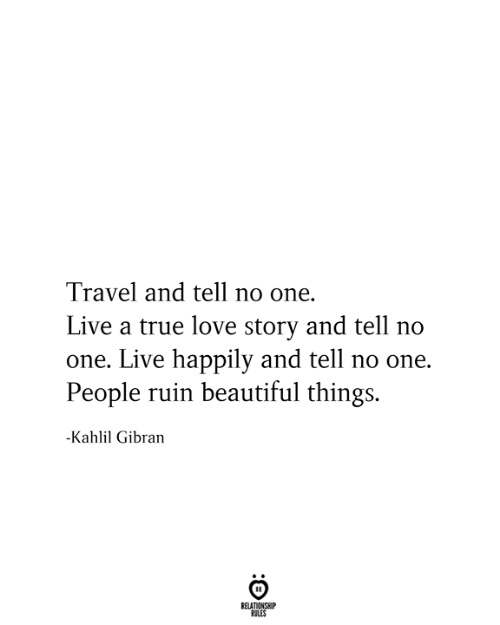 Beautiful, Love, and True: Travel and tell no one.  Live a true love story and tell no  one. Live happily and tell no one.  People ruin beautiful things.  -Kahlil Gibran  RELATIONSHIP  RULES
