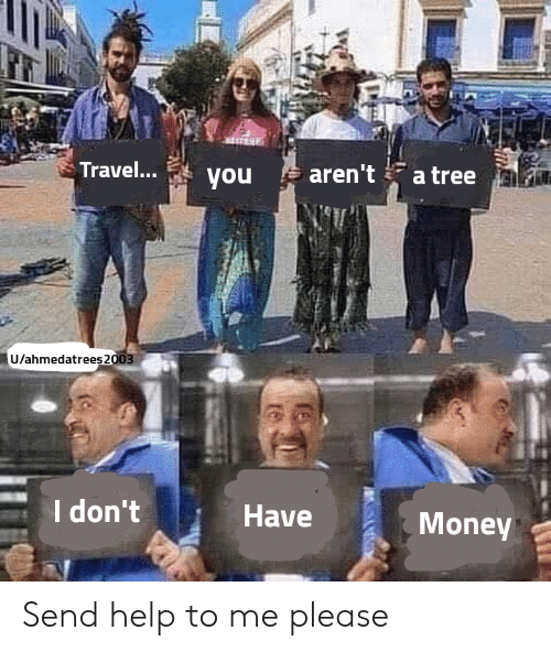 Money, Help, and Travel: Travel...  aren't  a tree  you  U/ahmedatrees2003  I don't  Have  Money Send help to me please