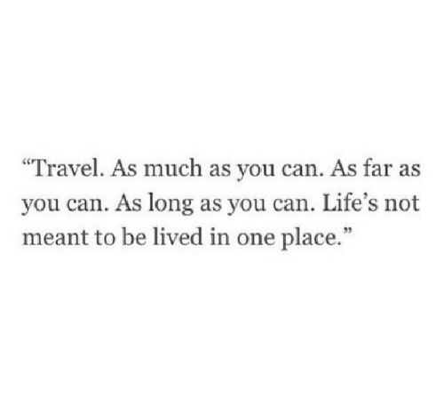 """Travel, Can, and One: """"Travel. As much as you can. As far as  you can. As long as you can. Life's not  meant to be lived in one place.""""  95"""