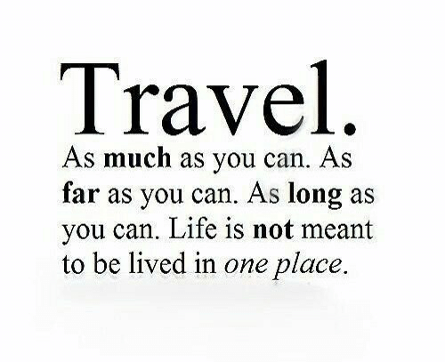 As Much As: Travel  As much as you can. As  far as you can. As long as  you can. Life is not meant  to be lived in one place.