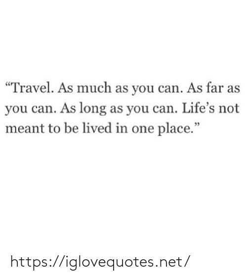 "Travel: ""Travel. As much as you can. As far as  you can. As long as you can. Life's not  meant to be lived in one place."" https://iglovequotes.net/"