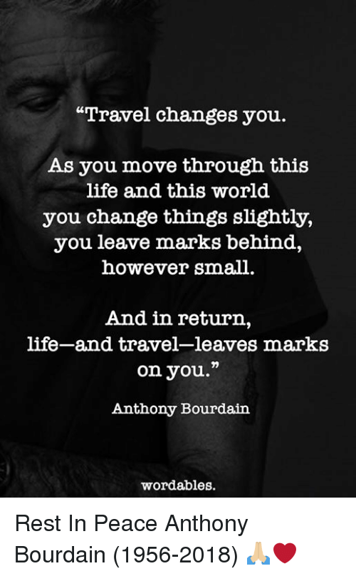 "Life, Travel, and World: ""Travel changes you.  As you move through this  life and this world  you change things slightly,  you leave marks behind,  however small.  And in return,  life-and travel-leaves marks  on you.""  Anthony Bourdaiin  wordables Rest In Peace Anthony Bourdain (1956-2018) 🙏🏼❤️"