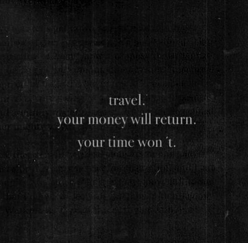 Money, Time, and Travel: travel.  your money will return.  your time won 't.