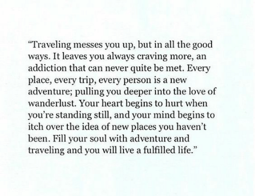 """traveling: Traveling messes you up, but in all the good  ways. It leaves you always craving more, an  addiction that can never quite be met. Every  place, every trip, every person is a new  adventure; pulling you deeper into the love of  wanderlust. Your heart begins to hurt when  you're standing still, and your mind begins to  itch over the idea of new places you haven't  been. Fill your soul with adventure and  traveling and you will live a fulfilled life."""""""