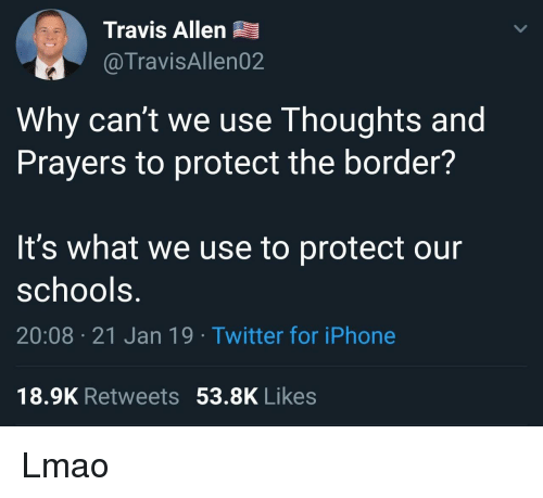 Iphone, Lmao, and Twitter: Travis Allen  @TravisAllen02  Why can't we use Thoughts and  Prayers to protect the border?  It's what we use to protect our  schools.  20:08 21 Jan 19 Twitter for iPhone  18.9K Retweets53.8K Likes Lmao