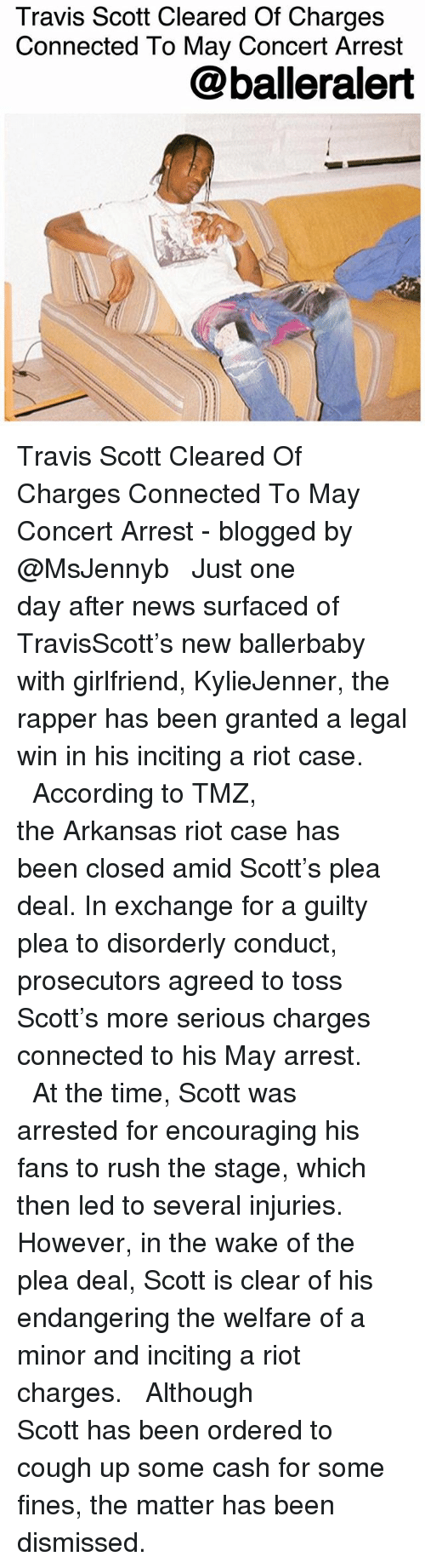 Memes, News, and Riot: Travis Scott Cleared Of Charges  Connected To May Concert Arrest  @balleralert Travis Scott Cleared Of Charges Connected To May Concert Arrest - blogged by @MsJennyb ⠀⠀⠀⠀⠀⠀⠀ ⠀⠀⠀⠀⠀⠀⠀ Just one day after news surfaced of TravisScott's new ballerbaby with girlfriend, KylieJenner, the rapper has been granted a legal win in his inciting a riot case. ⠀⠀⠀⠀⠀⠀⠀ ⠀⠀⠀⠀⠀⠀⠀ According to TMZ, the Arkansas riot case has been closed amid Scott's plea deal. In exchange for a guilty plea to disorderly conduct, prosecutors agreed to toss Scott's more serious charges connected to his May arrest. ⠀⠀⠀⠀⠀⠀⠀ ⠀⠀⠀⠀⠀⠀⠀ At the time, Scott was arrested for encouraging his fans to rush the stage, which then led to several injuries. However, in the wake of the plea deal, Scott is clear of his endangering the welfare of a minor and inciting a riot charges. ⠀⠀⠀⠀⠀⠀⠀ ⠀⠀⠀⠀⠀⠀⠀ Although Scott has been ordered to cough up some cash for some fines, the matter has been dismissed.