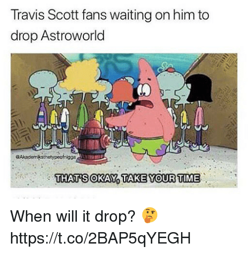 Travis Scott, Okay, and Time: Travis Scott fans waiting on him to  drop Astroworld  @Akademiksthetypeofnigga  THAT'S OKAY TAKEYOUR TIME When will it drop? 🤔 https://t.co/2BAP5qYEGH