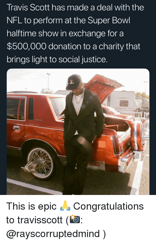 Travis Scott: Travis Scott has made a deal with the  NFL to perform at the Super Bowl  halftime show in exchange for a  $500,000 donation to a charity that  brings light to social justice This is epic 🙏 Congratulations to travisscott (📸: @rayscorruptedmind )