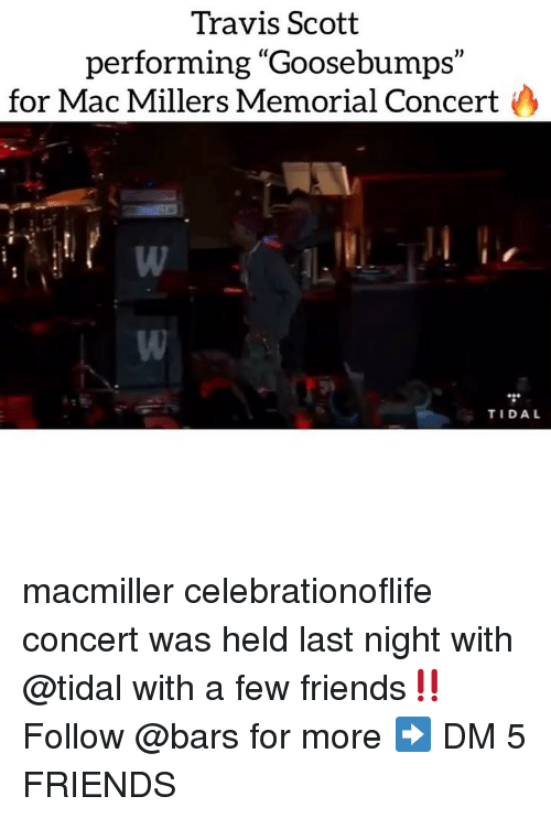 """Friends, Memes, and Tidal: Travis Scott  performing """"Goosebumps""""  (C  1)  for Mac Millers Memorial Concert  TIDAL macmiller celebrationoflife concert was held last night with @tidal with a few friends‼️ Follow @bars for more ➡️ DM 5 FRIENDS"""