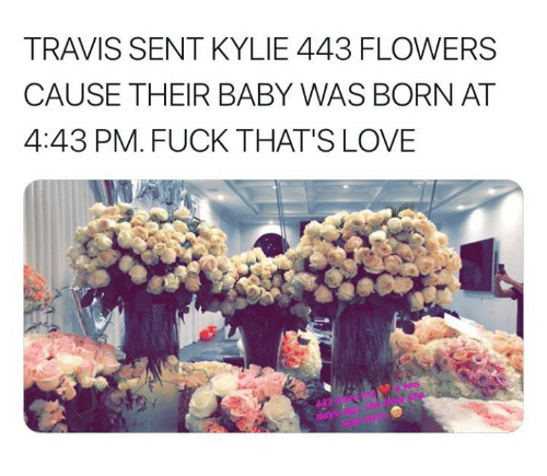 Love, Flowers, and Fuck: TRAVIS SENT KYLIE 443 FLOWERS  CAUSE THEIR BABY WAS BORN AT  4:43 PM. FUCK THAT'S LOVE  da