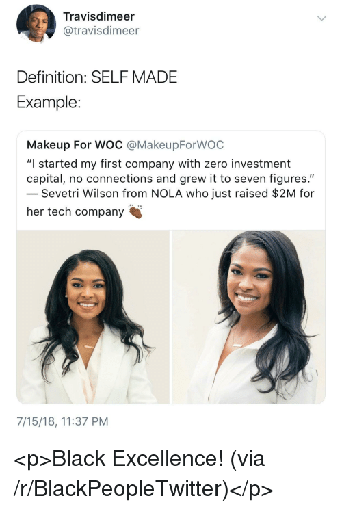 "Blackpeopletwitter, Makeup, and Zero: Travisdimeer  @travisdimeer  Definition: SELFMADE  Example  Makeup For WOC @MakeupForWOC  ""I started my first company with zero investment  capital, no connections and grew it to seven figures.""  Sevetri Wilson from NOLA who just raised $2M for  her tech company  7/15/18, 11:37 PM <p>Black Excellence! (via /r/BlackPeopleTwitter)</p>"