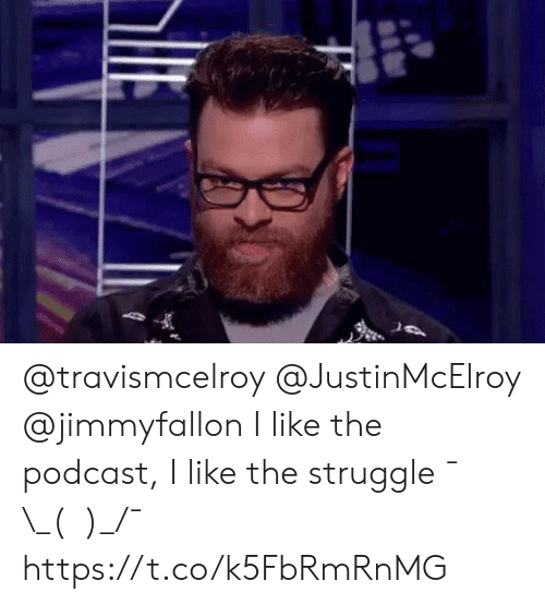 Memes, Struggle, and 🤖: @travismcelroy @JustinMcElroy @jimmyfallon I like the podcast, I like the struggle ¯\_(ツ)_/¯ https://t.co/k5FbRmRnMG