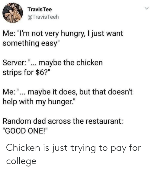 "College, Dad, and Hungry: TravisTee  @TravisTeeh  Me: ""I'm not very hungry, I just want  something easy""  Server: ""... maybe the chicken  strips for $6?""  Me:"".. maybe it does, but that doesn't  help with my hunger.  Random dad across the restaurant:  ""GOOD ONE!"" Chicken is just trying to pay for college"