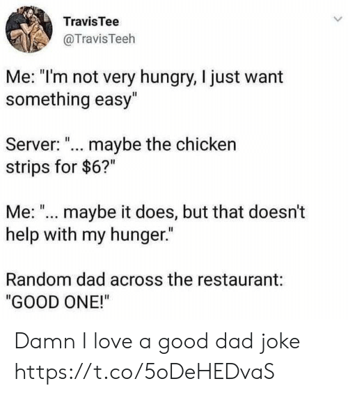 "Dad, Funny, and Hungry: TravisTee  @TravisTeeh  Me: ""I'm not very hungry, I just want  something easy""  Server: ... maybe the chicken  strips for $6?""  Me: ""... maybe it does, but that doesn't  help with my hunger.""  Random dad across the restaurant:  ""GOOD ONE!"" Damn I love a good dad joke https://t.co/5oDeHEDvaS"