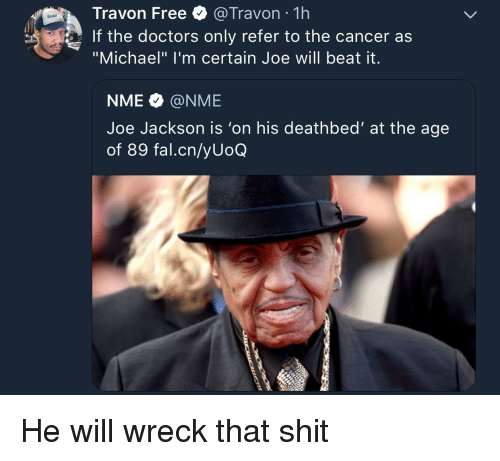 "Blackpeopletwitter, Funny, and Shit: Travon Free @Travon 1h  If the doctors only refer to the cancer as  ""Michael"" I'm certain Joe will beat it.  NME @NME  Joe Jackson is 'on his deathbed' at the age  of 89 fal.cn/yUoQ"