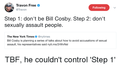 Bill Cosby, Blackpeopletwitter, and Funny: Travon Free  @Travon  Following  Step 1: don't be Bill Cosby. Step 2: don't  sexually assault people.  The New York Times. @nytimes  Bill Cosby is planning a series of talks about how to avoid accusations of sexual  assault, his representatives said nyti.ms/2rWvNsl