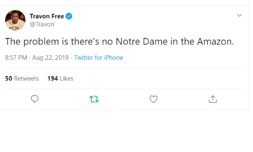 Notre Dame: Travon Free  @Travon  THE RS  The problem is there's no Notre Dame in the Amazon.  8:57 PM Aug 22, 2019 Twitter for iPhone  50 Retweets  194 Likes