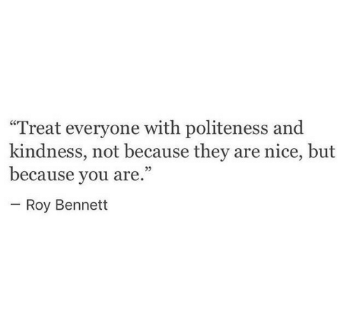 "Kindness, Nice, and They: ""Treat everyone with politeness and  kindness, not because they are nice, but  because you are.""  Roy Bennett"