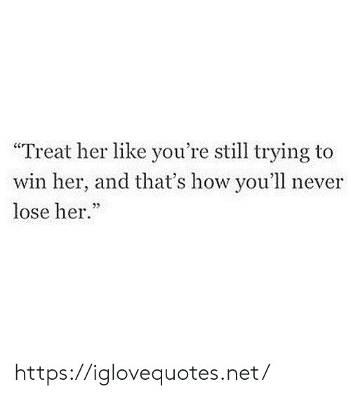 "How, Her, and Net: ""Treat her like you're still trying to  win her, and that's how you'll  lose her."" https://iglovequotes.net/"