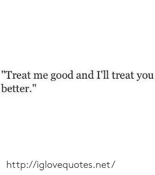 """Good, Http, and Net: Treat me good and I'll treat you  better"""" http://iglovequotes.net/"""