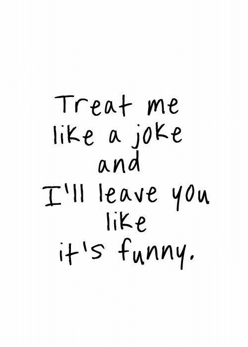 Funny, You, and Joke: Treat me  like a joke  and  ll leave you  ike  ts funny.