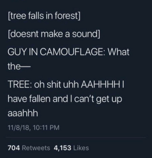 Shit, Tree, and Make A: tree falls in forest]  [doesnt make a sound]  GUY IN CAMOUFLAGE: What  the-  TREE: oh shit uhh AAHHHHI  have fallen and I can't get up  11/8/18, 10:11 PM  704 Retweets 4,153 Likes