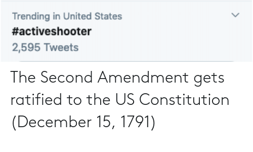 Constitution, United, and United States: Trending in United States  #activeshooter  2,595 Tweets The Second Amendment gets ratified to the US Constitution (December 15, 1791)