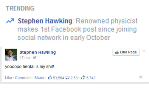 Facebook, Hentai, and Shit: TRENDING  Stephen Hawking: Renowned physicist  makes 1st Facebook post since joining  social network in early October   Stephen Hawking  Like Page  ฐ 17 hrs . @  yoooooo hentai is my shit!  Like . Comment . Share·心53.564ワ2,581  5,740