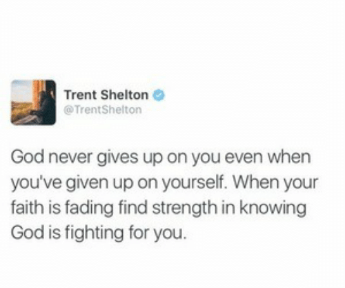 God, Faith, and Never: Trent Shelton  @TrentShelton  God never gives up on you even when  you've given up on yourself. When your  faith is fading find strength in knowing  God is fighting for you.