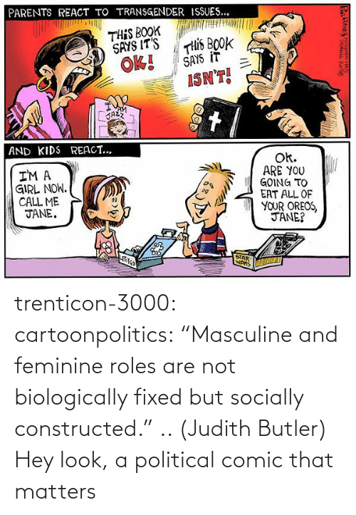 "Judith: trenticon-3000:   cartoonpolitics:  ""Masculine and feminine roles are not biologically fixed but socially constructed."" .. (Judith Butler)  Hey look, a political comic that matters"