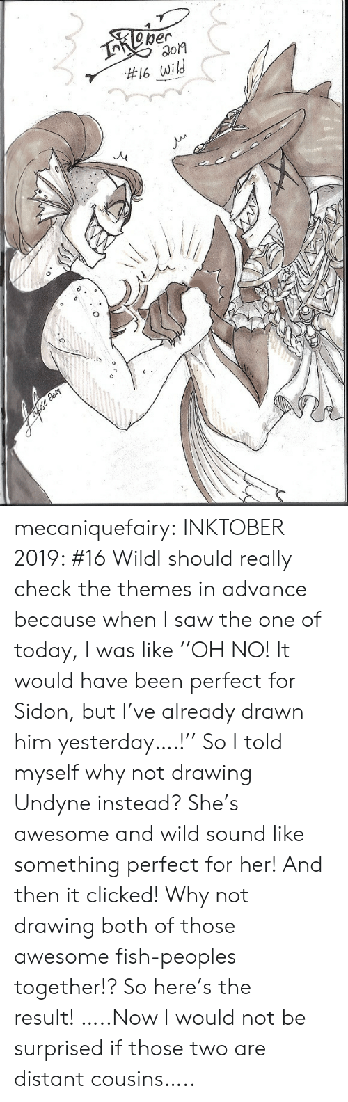Saw, Tumblr, and Blog: TReper  #16 wild mecaniquefairy:  INKTOBER 2019: #16 WildI should really check the themes in advance because when I saw the one of today, I was like ''OH NO! It would have been perfect for Sidon, but I've already drawn him yesterday….!'' So I told myself why not drawing Undyne instead? She's awesome and wild sound like something perfect for her! And then it clicked! Why not drawing both of those awesome fish-peoples together!? So here's the result!…..Now I would not be surprised if those two are distant cousins…..