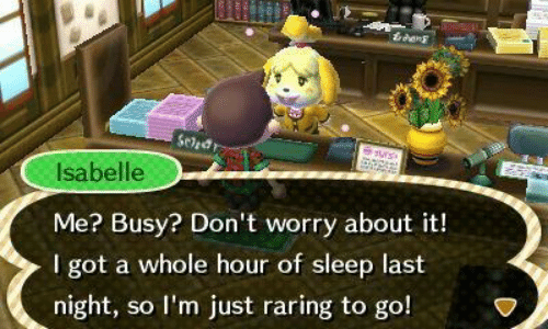 Sleep, Got, and Last Night: tres  Seled  uns  Isabelle  Me? Busy? Don't worry about it!  I got a whole hour of sleep last  night, so I'm just raring to go!