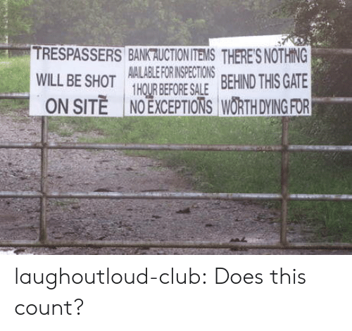 Exceptions: TRESPASSERS BANK AUCTIONITEMS THERES NOTHING  AMALABLE FOR INSPECTIONS  HRBEFORE SALE BEHIND THIS GATE  NO EXCEPTIONS WORTH DYING FOR  ON SITE laughoutloud-club:  Does this count?