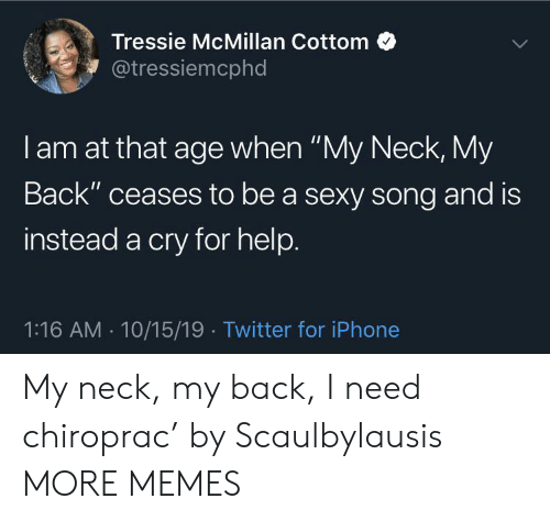 "Dank, Iphone, and Memes: Tressie McMillan Cottom  @tressiemcphd  I am at that age when ""My Neck, My  Back"" ceases to be a sexy song and is  instead a cry for help.  1:16 AM 10/15/19 Twitter for iPhone My neck, my back, I need chiroprac' by Scaulbylausis MORE MEMES"