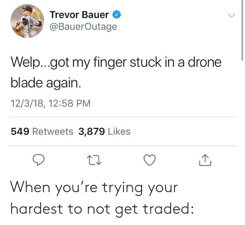 a drone: Trevor Bauer  @BauerOutage  Welp...got my finger stuck in a drone  blade again.  12/3/18, 12:58 PM  549 Retweets 3,879 Likes When you're trying your hardest to not get traded: