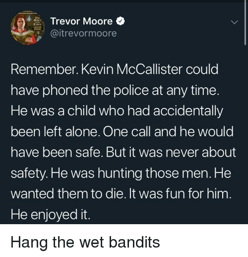 Enjoyed It: Trevor Moore  @itrevormoore  Remember. Kevin McCallister could  have phoned the police at any time.  He was a child who had accidentally  been left alone. One call and he would  have been safe. But it was never about  safety.He was hunting those men. He  wanted them to die. It was fun for him  He enjoyed it. Hang the wet bandits