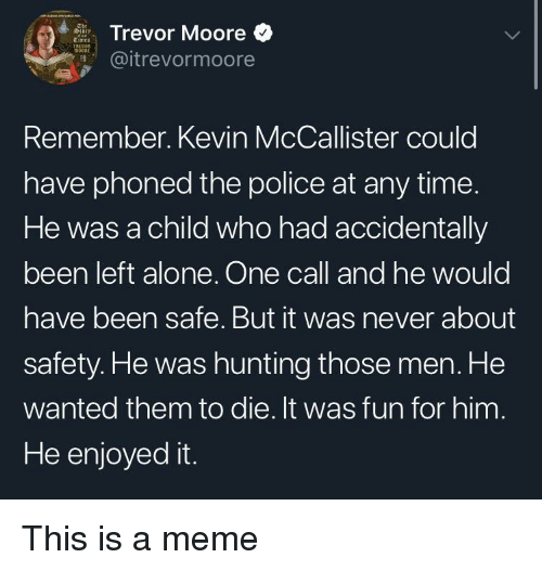 Enjoyed It: Trevor Moore  @itrevormoore  Remember. Kevin McCallister could  have phoned the police at any time.  He was a child who had accidentally  been left alone. One call and he would  have been safe. But it was never about  safety. He was hunting those men. He  wanted them to die. It was fun for him  He enjoyed it. This is a meme