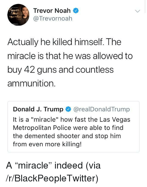 """Blackpeopletwitter, Guns, and Police: Trevor Noah  @Trevornoah  Actually he killed himself. The  miracle is that he was allowed to  buy 42 guns and countless  ammunition.  Donald J. Trump @realDonaldTrump  It is a """"miracle"""" how fast the Las Vegas  Metropolitan Police were able to find  the demented shooter and stop him  from even more killing! <p>A """"miracle"""" indeed (via /r/BlackPeopleTwitter)</p>"""