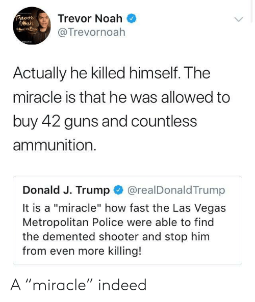"""Guns, Police, and Las Vegas: Trevor Noah  @Trevornoah  Actually he killed himself. The  miracle is that he was allowed to  buy 42 guns and countless  ammunition.  Donald J. Trump @realDonaldTrump  It is a """"miracle"""" how fast the Las Vegas  Metropolitan Police were able to find  the demented shooter and stop him  from even more killing! A """"miracle"""" indeed"""
