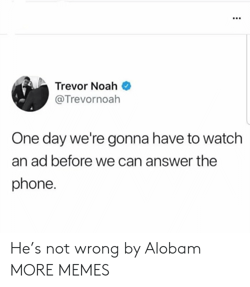 Dank, Memes, and Phone: Trevor Noah  @Trevornoah  One day we're gonna have to watch  an ad before we can answer the  phone. He's not wrong by Alobam MORE MEMES