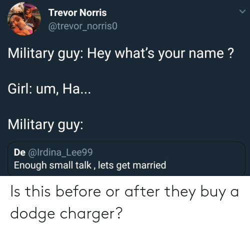 Military: Trevor Norris  @trevor_norris0  Military guy: Hey what's your name?  Girl: um, Ha...  Military guy:  De @lrdina_Lee99  Enough small talk , lets get married Is this before or after they buy a dodge charger?