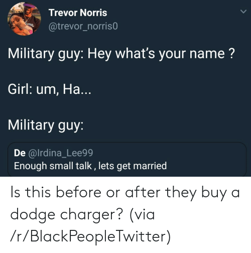 Military: Trevor Norris  @trevor_norris0  Military guy: Hey what's your name?  Girl: um, Ha...  Military guy:  De @lrdina_Lee99  Enough small talk , lets get married Is this before or after they buy a dodge charger? (via /r/BlackPeopleTwitter)