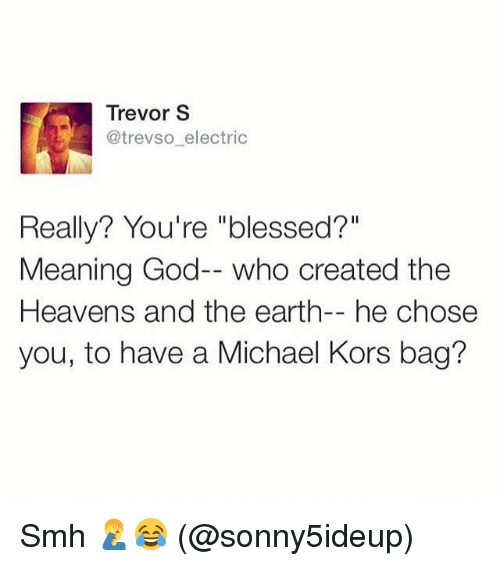 "Blessed, God, and Memes: Trevor S  @trevso electric  Really? You're ""blessed?""  Meaning God-- who created the  Heavens and the earth-- he chose  you, to have a Michael Kors bag? Smh 🤦‍♂️😂 (@sonny5ideup)"
