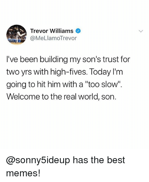 """Funny, Meme, and Memes: Trevor Williams  @MeLlamoTrevor  I've been building my son's trust for  two yrs with high-fives. Today I'm  going to hit him with a """"too slow""""  Welcome to the real world, son. @sonny5ideup has the best memes!"""