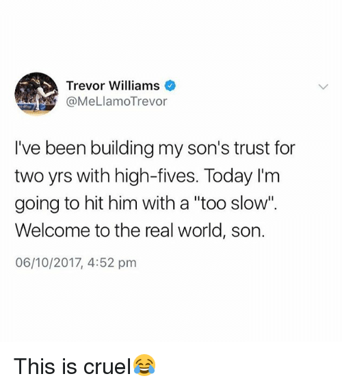 """The Real, Today, and World: Trevor Williams  @MeLlamoTrevor  I've been building my son's trust for  two yrs with high-fives. Today l'm  going to hit him with a """"too slow"""".  Welcome to the real world, son.  06/10/2017, 4:52 pm This is cruel😂"""
