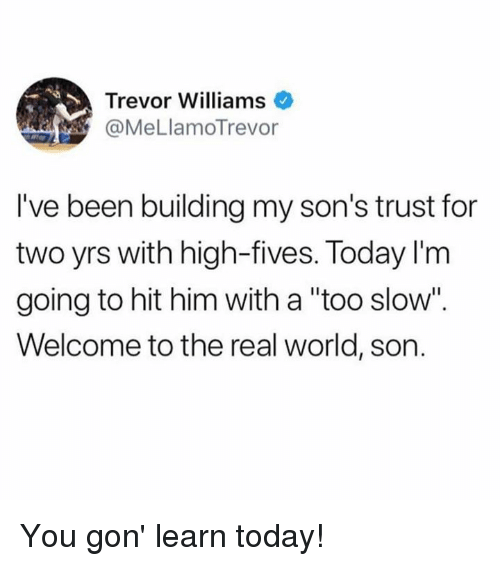 """Dank, The Real, and Today: Trevor Williams  @MeLlamoTrevor  I've been building my son's trust for  two yrs with high-fives. Today l'm  going to hit him with a """"too slow""""  Welcome to the real world, son You gon' learn today!"""
